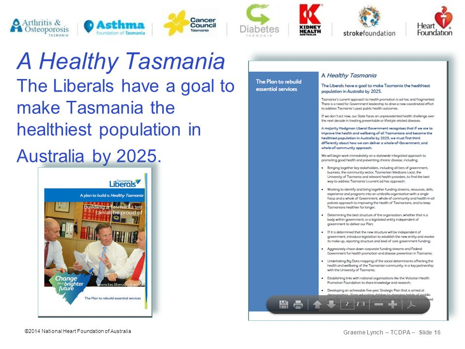 ©2014 National Heart Foundation of Australia Graeme Lynch – TCDPA – Slide 16 A Healthy Tasmania The Liberals have a goal to make Tasmania the healthiest population in Australia by 2025.
