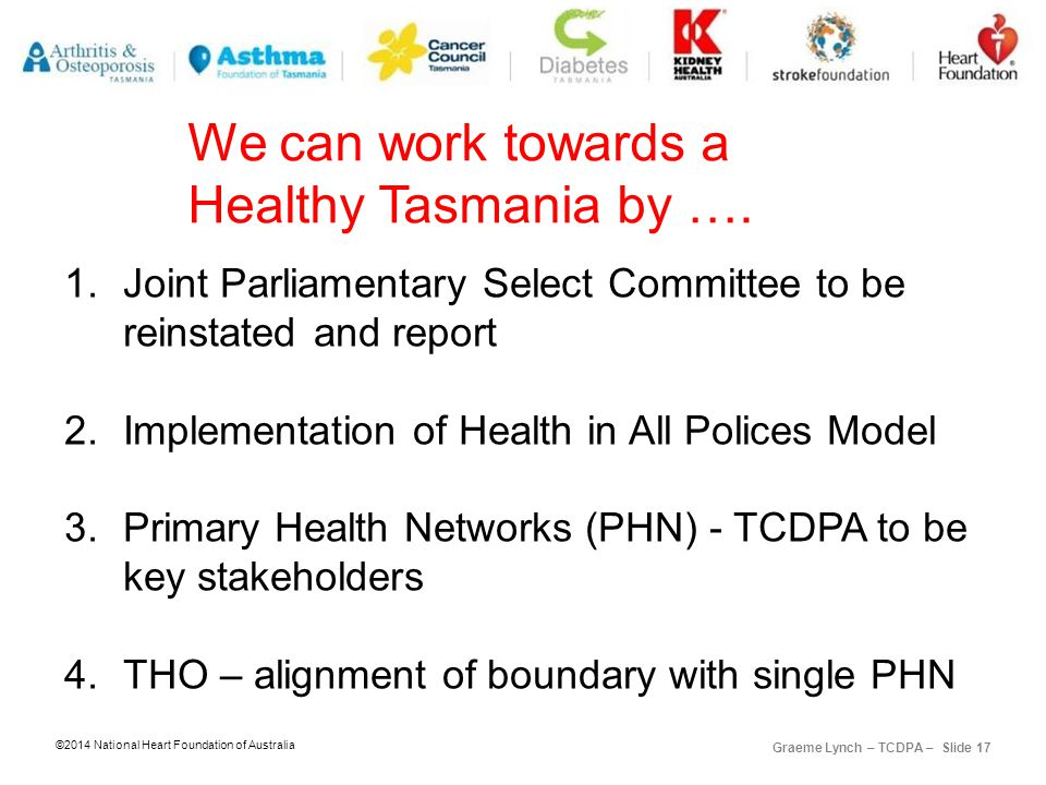©2014 National Heart Foundation of Australia Graeme Lynch – TCDPA – Slide 17 We can work towards a Healthy Tasmania by ….