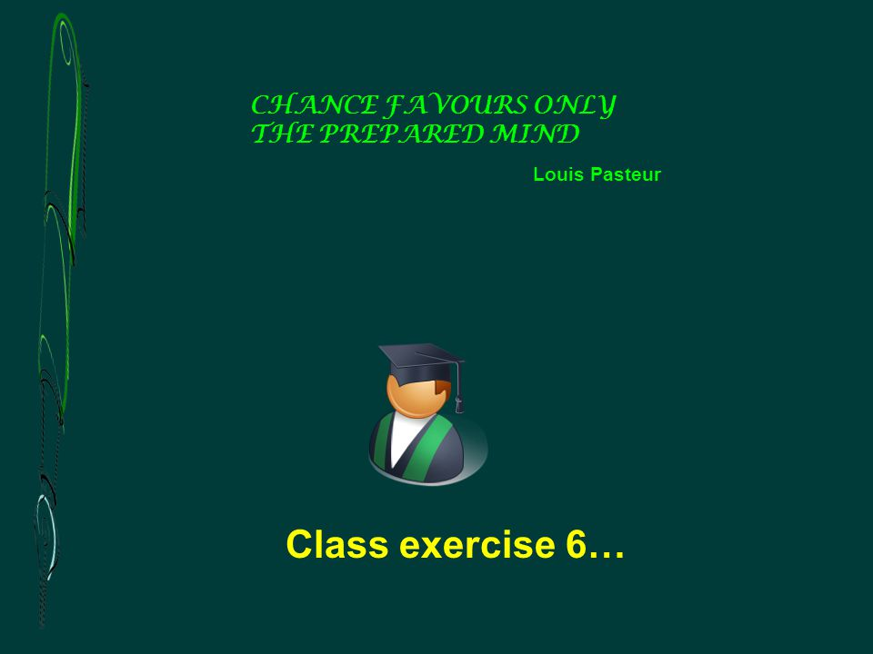 Class exercise 6… CHANCE FAVOURS ONLY THE PREPARED MIND Louis Pasteur