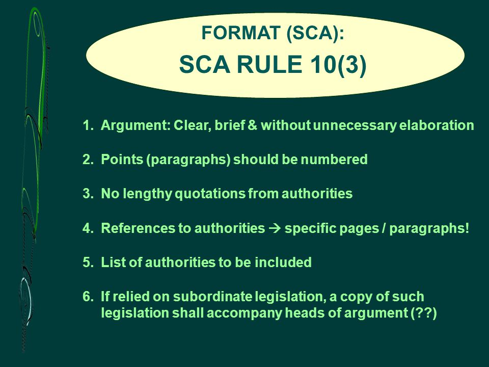 FORMAT (SCA): SCA RULE 10(3) 1.Argument: Clear, brief & without unnecessary elaboration 2.Points (paragraphs) should be numbered 3.No lengthy quotations from authorities 4.References to authorities  specific pages / paragraphs.