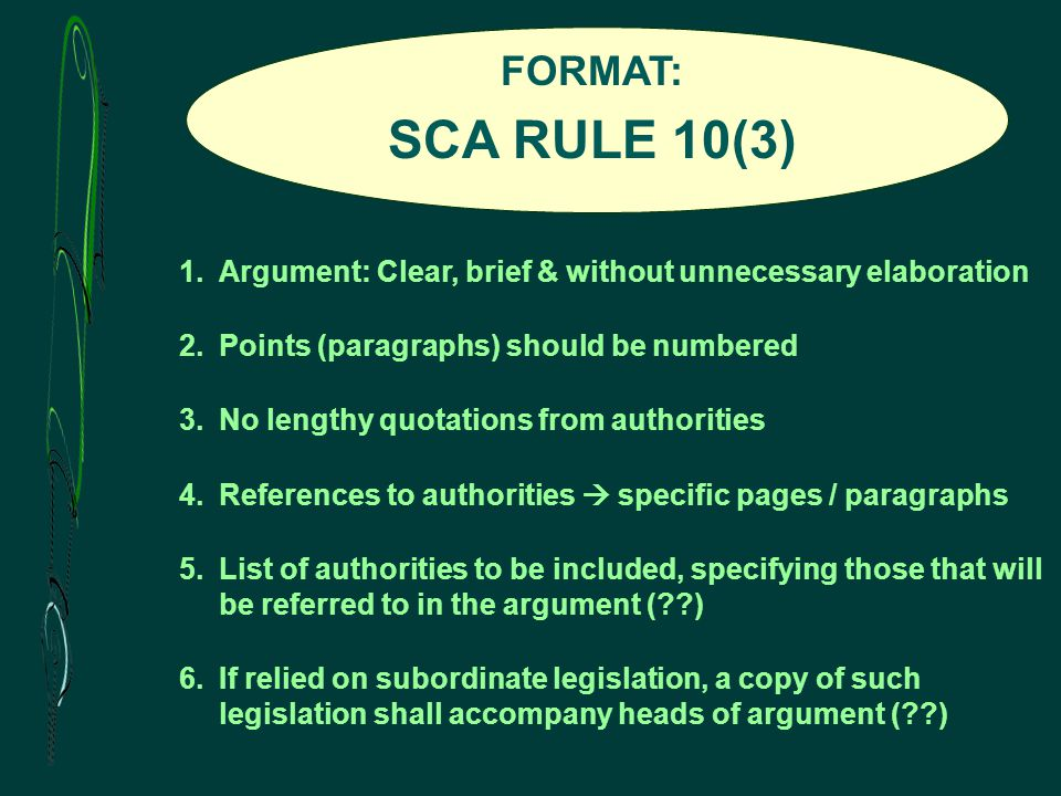 FORMAT: SCA RULE 10(3) 1.Argument: Clear, brief & without unnecessary elaboration 2.Points (paragraphs) should be numbered 3.No lengthy quotations from authorities 4.References to authorities  specific pages / paragraphs 5.List of authorities to be included, specifying those that will be referred to in the argument ( ) 6.If relied on subordinate legislation, a copy of such legislation shall accompany heads of argument ( )