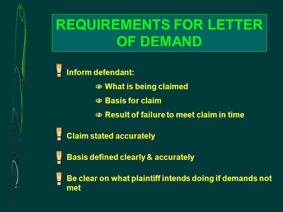 REQUIREMENTS FOR LETTER OF DEMAND Inform defendant:  What is being claimed  Basis for claim  Result of failure to meet claim in time Claim stated accurately Basis defined clearly & accurately Be clear on what plaintiff intends doing if demands not met