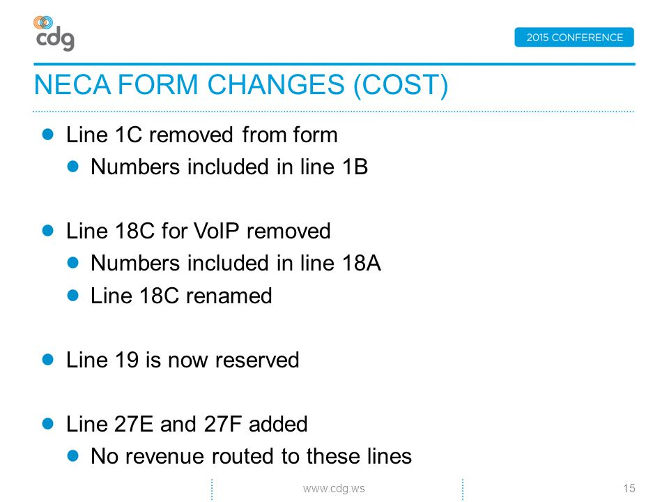 Line 1C removed from form Numbers included in line 1B Line 18C for VoIP removed Numbers included in line 18A Line 18C renamed Line 19 is now reserved Line 27E and 27F added No revenue routed to these lines NECA FORM CHANGES (COST) 15www.cdg.ws