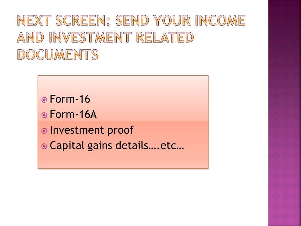  Form-16  Form-16A  Investment proof  Capital gains details….etc…  Form-16  Form-16A  Investment proof  Capital gains details….etc…