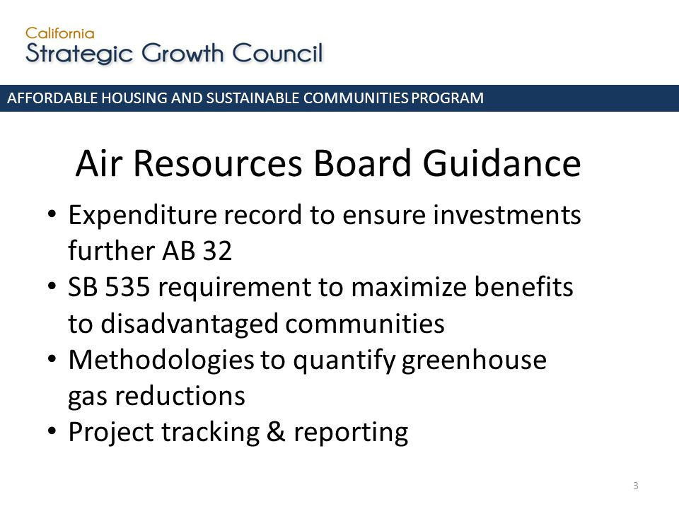 Air Resources Board Guidance AFFORDABLE HOUSING AND SUSTAINABLE COMMUNITIES PROGRAM Expenditure record to ensure investments further AB 32 SB 535 requirement to maximize benefits to disadvantaged communities Methodologies to quantify greenhouse gas reductions Project tracking & reporting 3