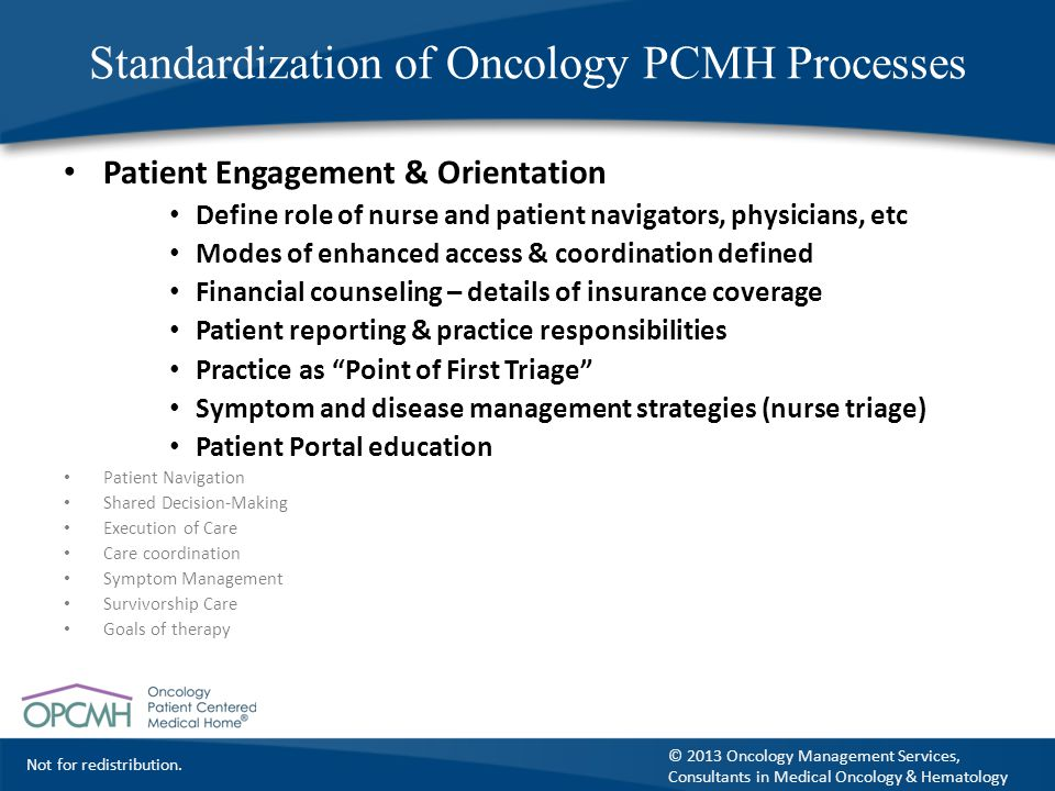 Not for redistribution. © 2013 Oncology Management Services, Consultants in Medical Oncology & Hematology Standardization of Oncology PCMH Processes P