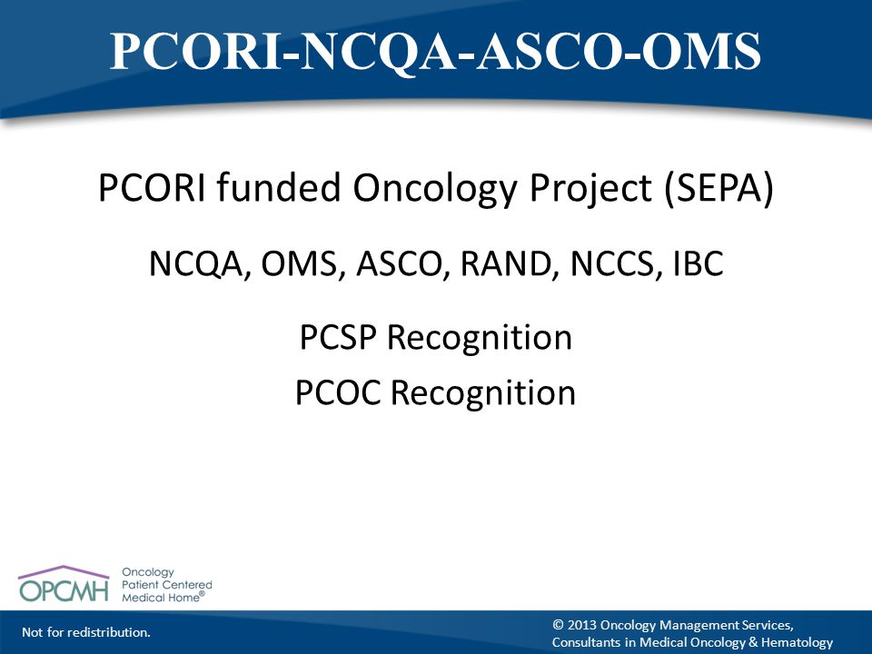 Not for redistribution. © 2013 Oncology Management Services, Consultants in Medical Oncology & Hematology PCORI-NCQA-ASCO-OMS PCORI funded Oncology Pr