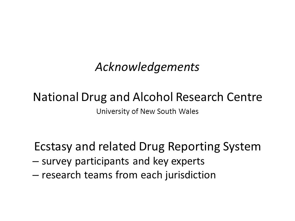 Acknowledgements National Drug and Alcohol Research Centre University of New South Wales Ecstasy and related Drug Reporting System – survey participants and key experts – research teams from each jurisdiction