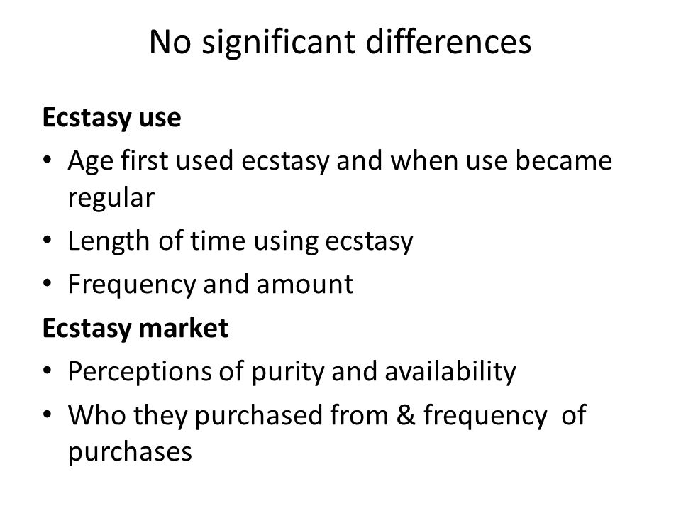 No significant differences Ecstasy use Age first used ecstasy and when use became regular Length of time using ecstasy Frequency and amount Ecstasy market Perceptions of purity and availability Who they purchased from & frequency of purchases