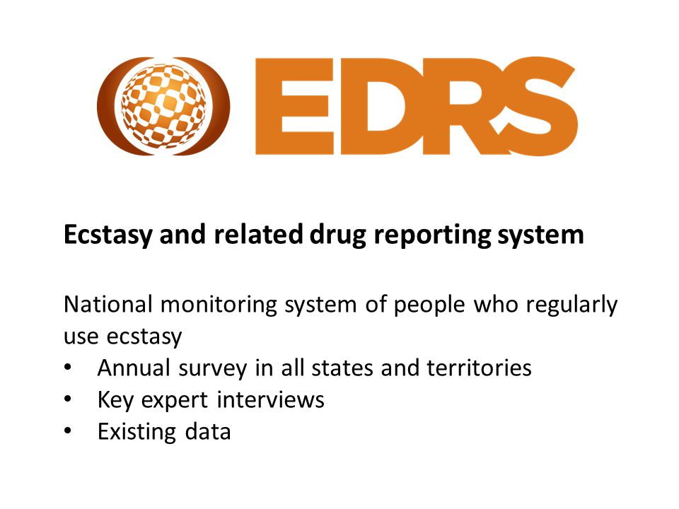 Ecstasy and related drug reporting system National monitoring system of people who regularly use ecstasy Annual survey in all states and territories Key expert interviews Existing data