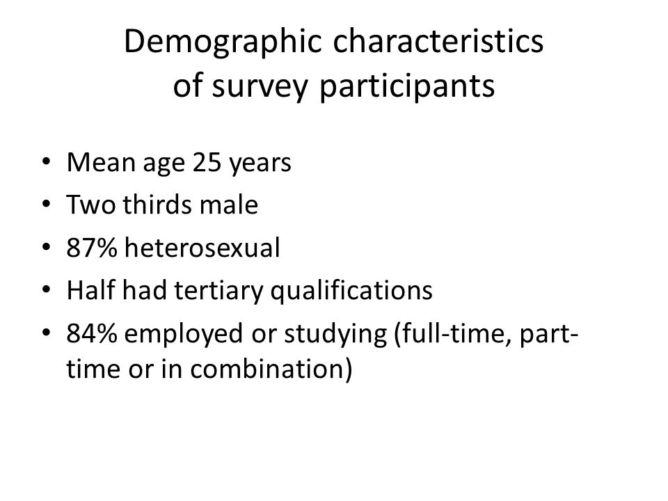 Demographic characteristics of survey participants Mean age 25 years Two thirds male 87% heterosexual Half had tertiary qualifications 84% employed or studying (full-time, part- time or in combination)