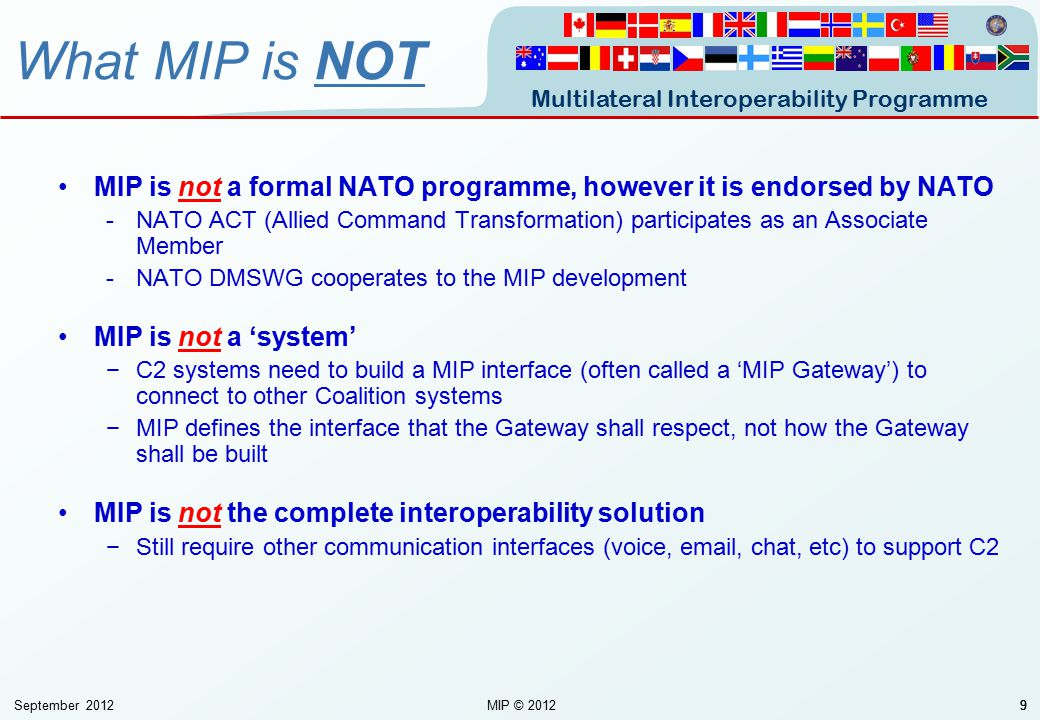Multilateral Interoperability Programme September 2012MIP © 201299 MIP is not a formal NATO programme, however it is endorsed by NATO -NATO ACT (Allie