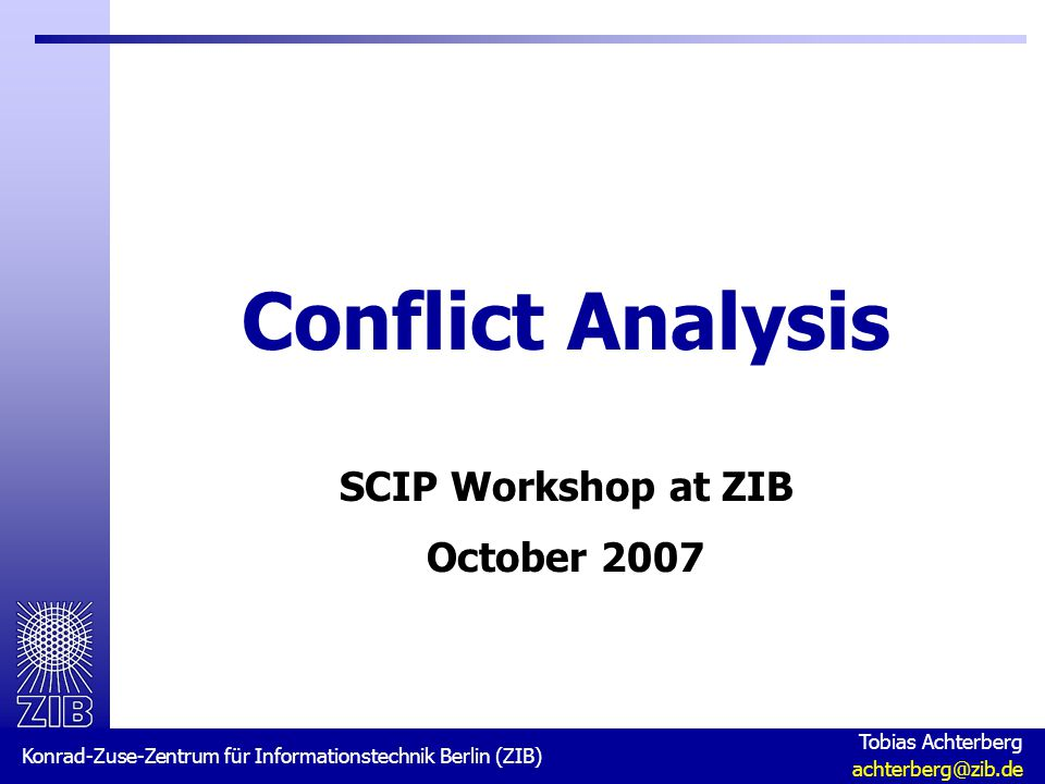 Konrad-Zuse-Zentrum für Informationstechnik Berlin (ZIB) Tobias Achterberg achterberg@zib.de Conflict Analysis SCIP Workshop at ZIB October 2007