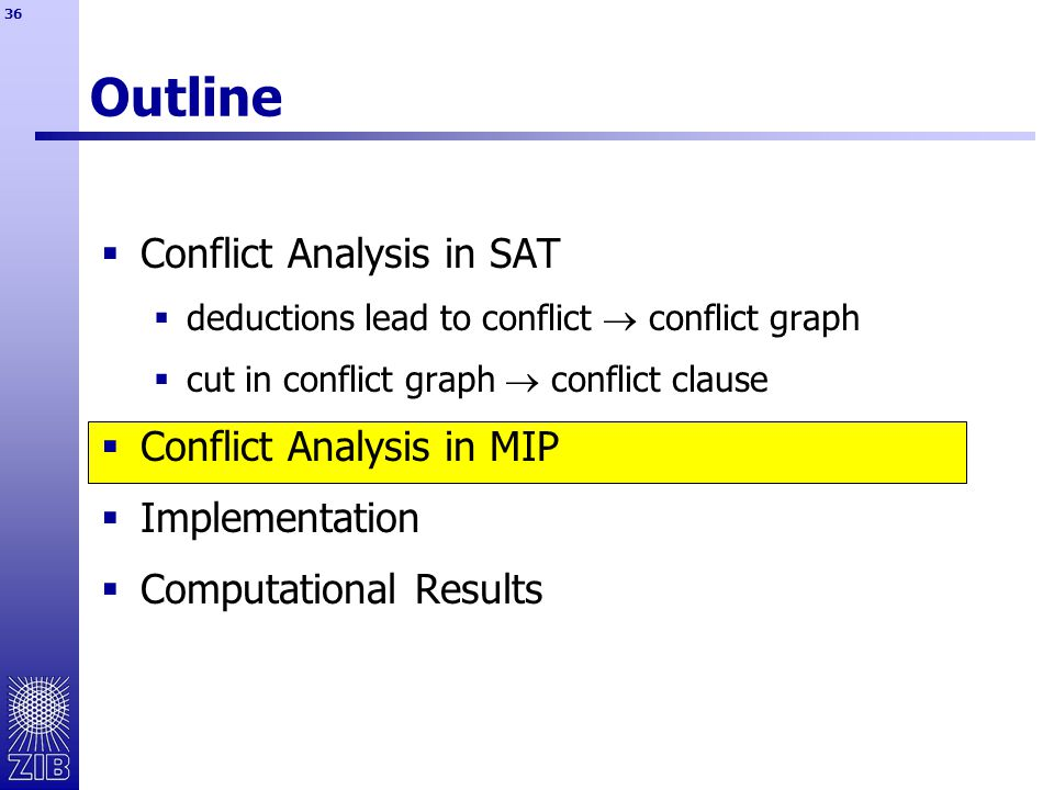36 Outline  Conflict Analysis in SAT  deductions lead to conflict  conflict graph  cut in conflict graph  conflict clause  Conflict Analysis in MIP  Implementation  Computational Results