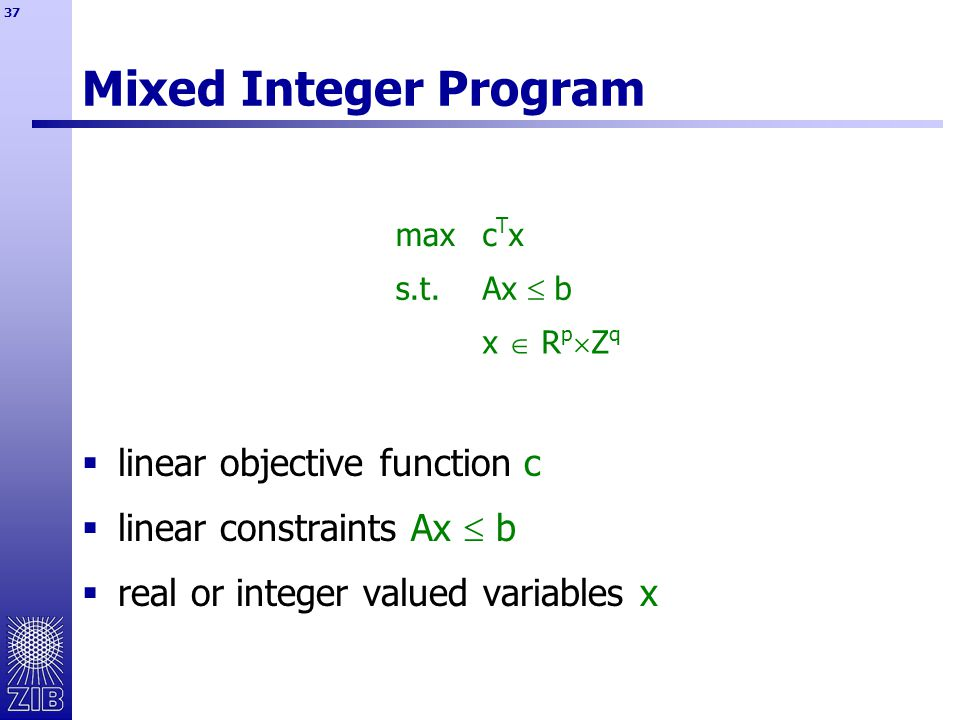 37  linear objective function c  linear constraints Ax  b  real or integer valued variables x Mixed Integer Program maxcTxcTx s.t.