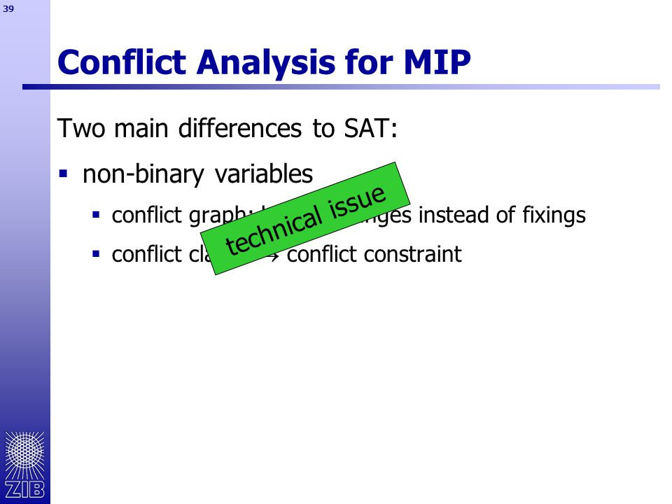 39 Two main differences to SAT:  non-binary variables  conflict graph: bound changes instead of fixings  conflict clause  conflict constraint Conflict Analysis for MIP technical issue