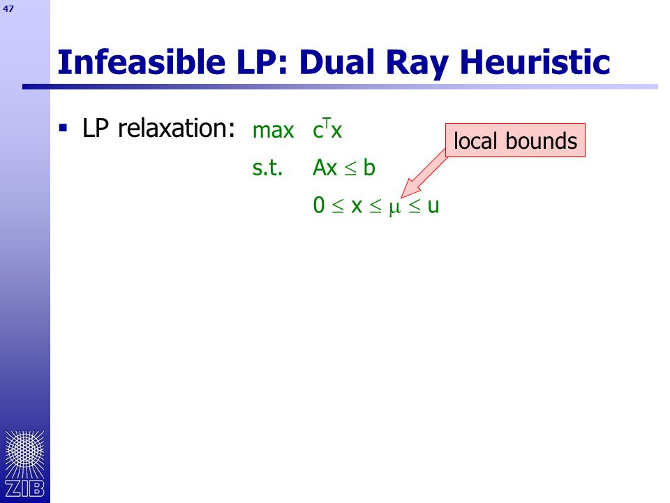 47 Infeasible LP: Dual Ray Heuristic  LP relaxation: maxcTxcTx s.t.