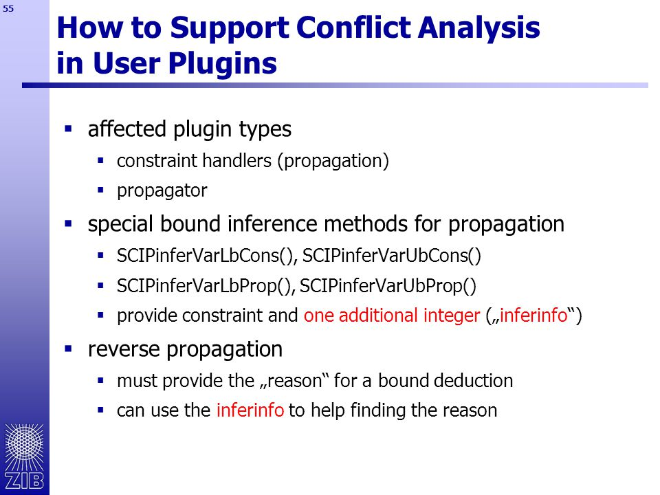 "55 How to Support Conflict Analysis in User Plugins  affected plugin types  constraint handlers (propagation)  propagator  special bound inference methods for propagation  SCIPinferVarLbCons(), SCIPinferVarUbCons()  SCIPinferVarLbProp(), SCIPinferVarUbProp()  provide constraint and one additional integer (""inferinfo )  reverse propagation  must provide the ""reason for a bound deduction  can use the inferinfo to help finding the reason"
