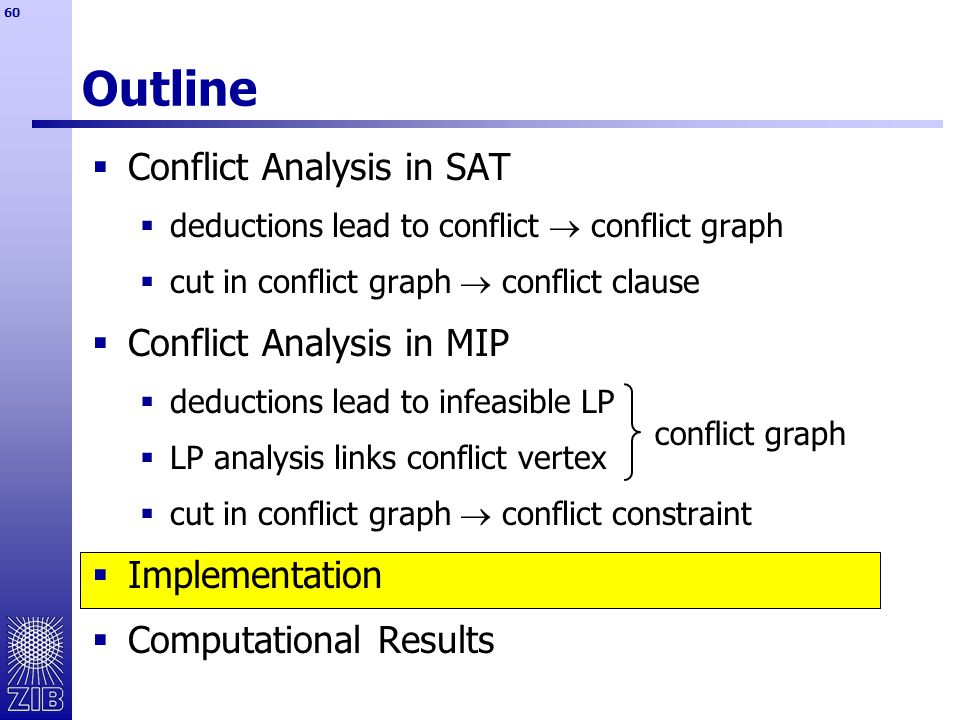60 Outline  Conflict Analysis in SAT  deductions lead to conflict  conflict graph  cut in conflict graph  conflict clause  Conflict Analysis in MIP  deductions lead to infeasible LP  LP analysis links conflict vertex  cut in conflict graph  conflict constraint  Implementation  Computational Results conflict graph