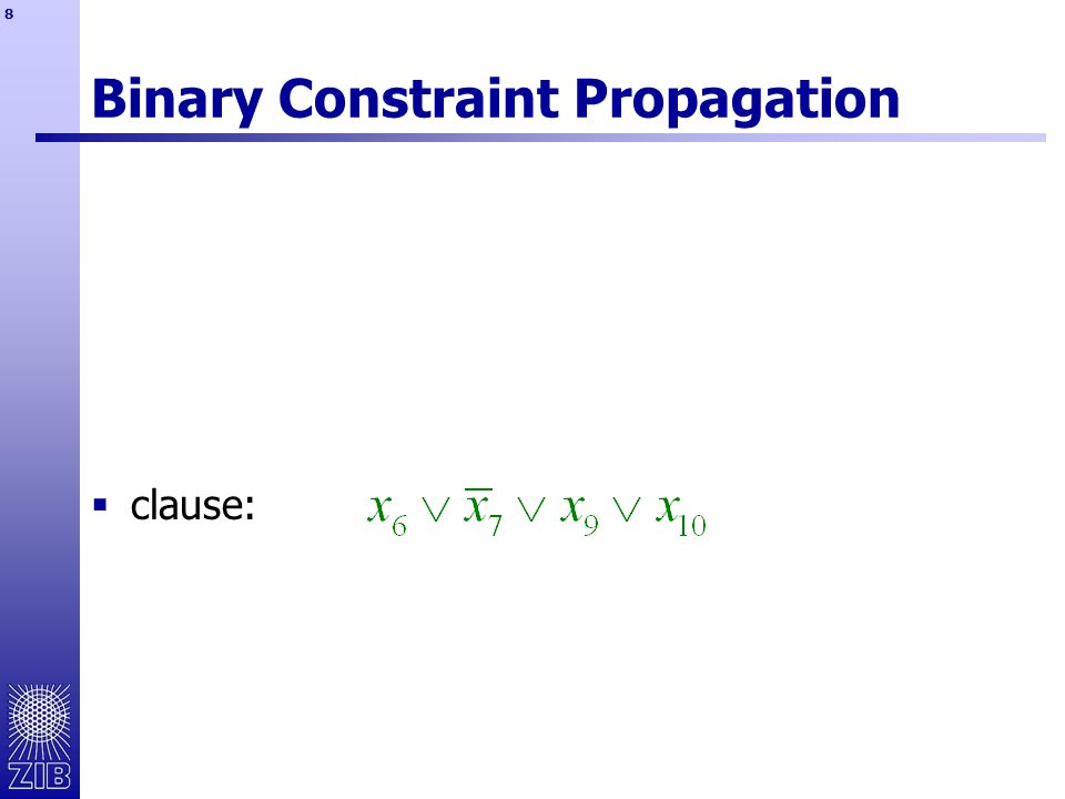 59  set covering constraints  only one type of propagation  reverse propagation easy: all variables except the inferred variable are reason variables  linear constraints  propagation of left and right hand side  inferinfo: array position of inferred variable and lhs/rhs indicator  reverse propagation: find set of variables j  k with bounds that trigger the deduction Reverse Propagation: Examples