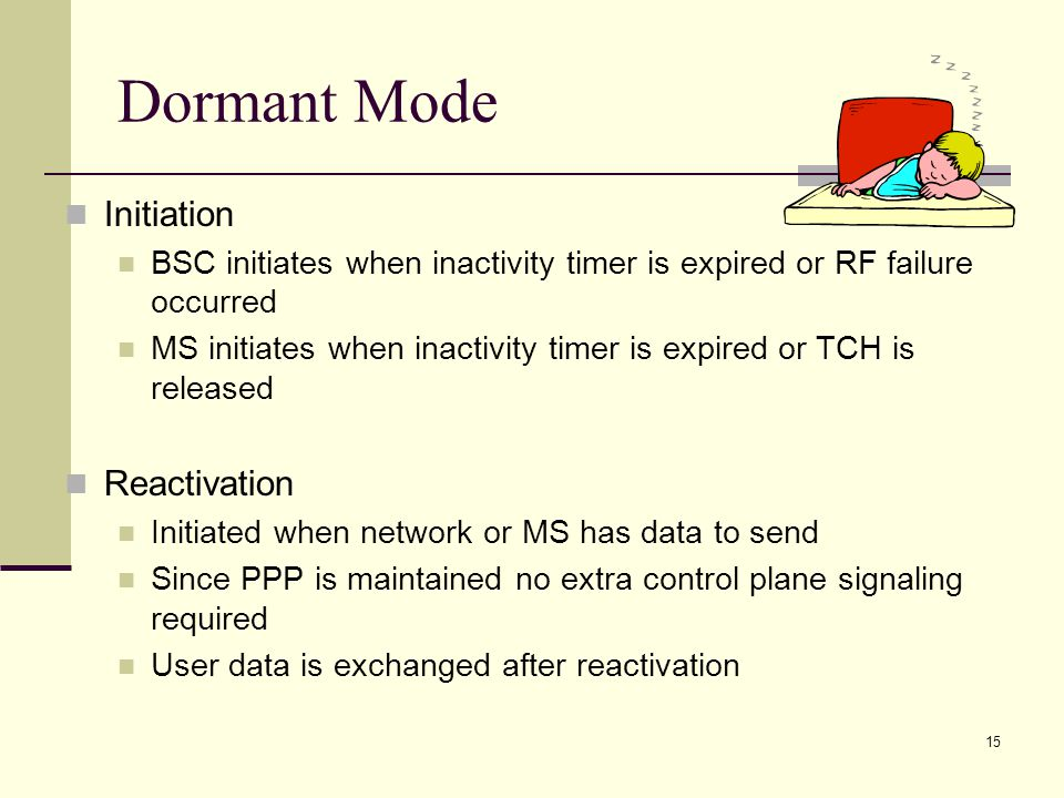 15 Dormant Mode Initiation BSC initiates when inactivity timer is expired or RF failure occurred MS initiates when inactivity timer is expired or TCH is released Reactivation Initiated when network or MS has data to send Since PPP is maintained no extra control plane signaling required User data is exchanged after reactivation