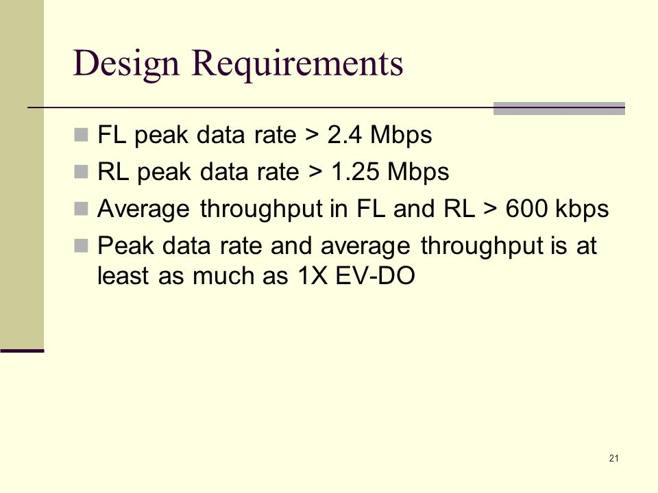 21 Design Requirements FL peak data rate > 2.4 Mbps RL peak data rate > 1.25 Mbps Average throughput in FL and RL > 600 kbps Peak data rate and average throughput is at least as much as 1X EV-DO