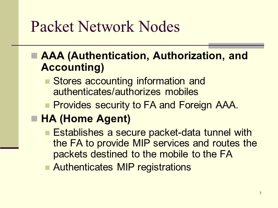 7 Packet Network Nodes AAA (Authentication, Authorization, and Accounting) Stores accounting information and authenticates/authorizes mobiles Provides security to FA and Foreign AAA.