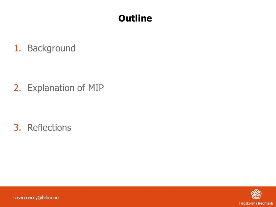 Outline 1.Background 2.Explanation of MIP 3.Reflections susan.nacey@hihm.no