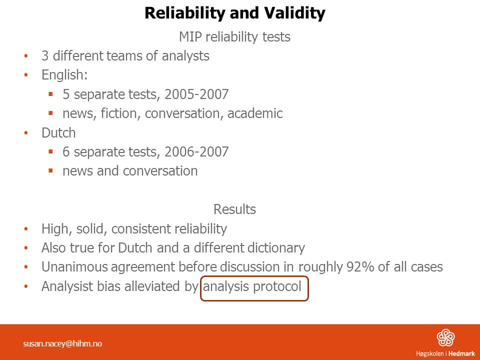 Reliability and Validity MIP reliability tests 3 different teams of analysts English: 55 separate tests, 2005-2007 nnews, fiction, conversation, academic Dutch 66 separate tests, 2006-2007 nnews and conversation Results High, solid, consistent reliability Also true for Dutch and a different dictionary Unanimous agreement before discussion in roughly 92% of all cases Analysist bias alleviated by analysis protocol susan.nacey@hihm.no