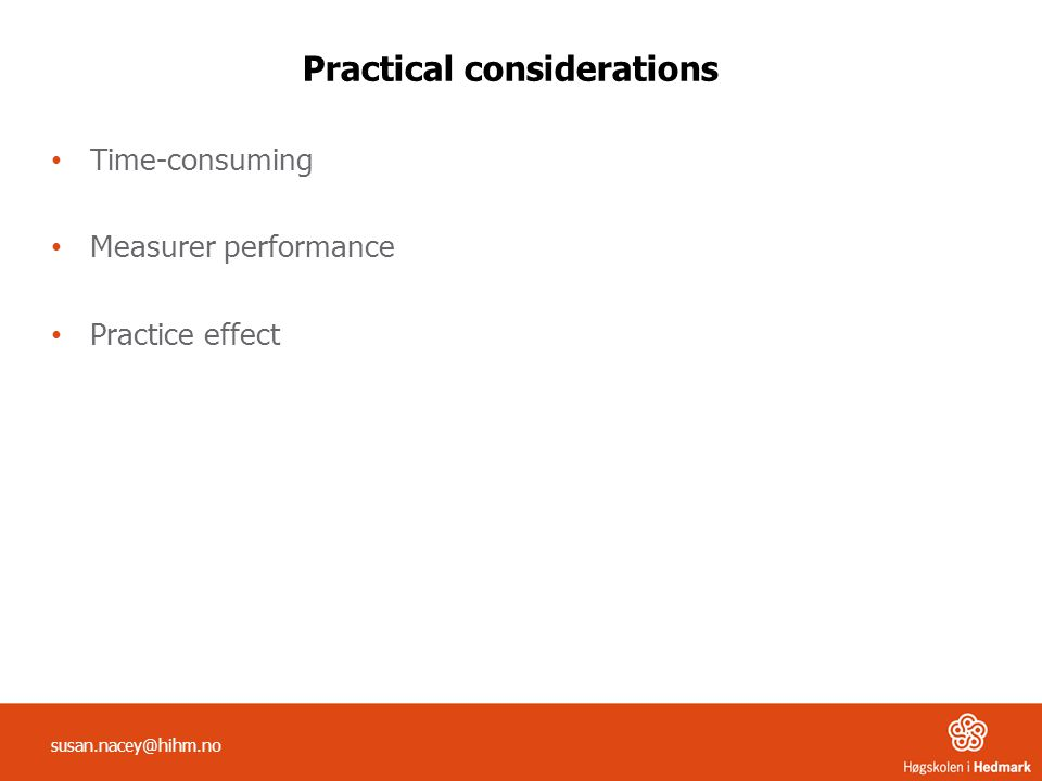 Practical considerations Time-consuming Measurer performance Practice effect susan.nacey@hihm.no
