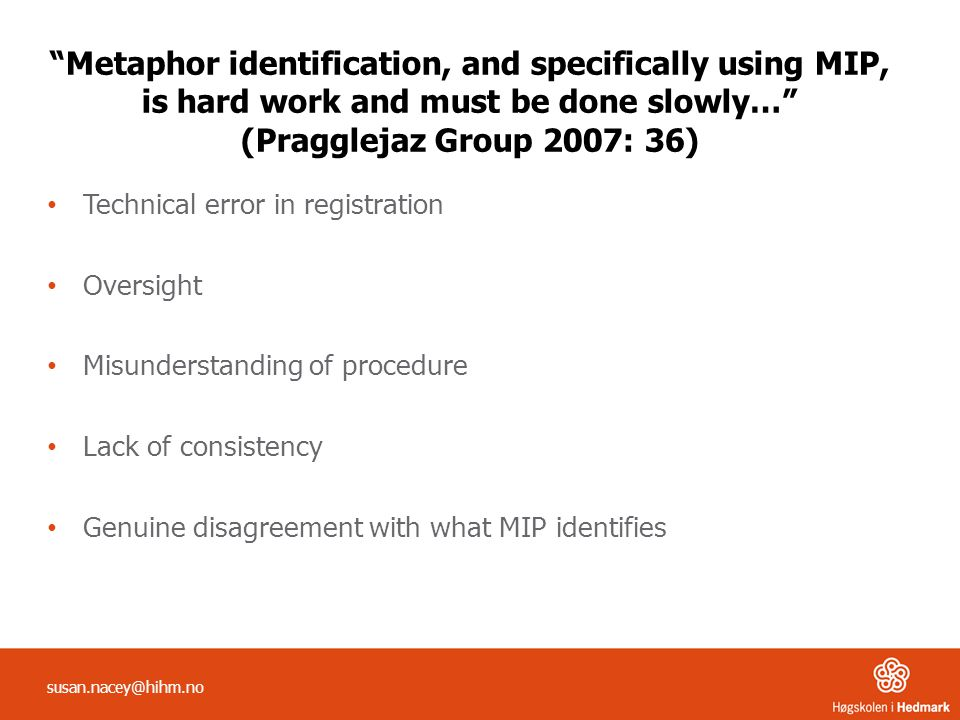 Metaphor identification, and specifically using MIP, is hard work and must be done slowly… (Pragglejaz Group 2007: 36) Technical error in registration Oversight Misunderstanding of procedure Lack of consistency Genuine disagreement with what MIP identifies susan.nacey@hihm.no