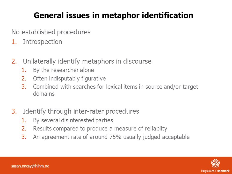 susan.nacey@hihm.no General issues in metaphor identification No established procedures 1.Introspection 2.Unilaterally identify metaphors in discourse 1.By the researcher alone 2.Often indisputably figurative 3.Combined with searches for lexical items in source and/or target domains 3.Identify through inter-rater procedures 1.By several disinterested parties 2.Results compared to produce a measure of reliabilty 3.An agreement rate of around 75% usually judged acceptable