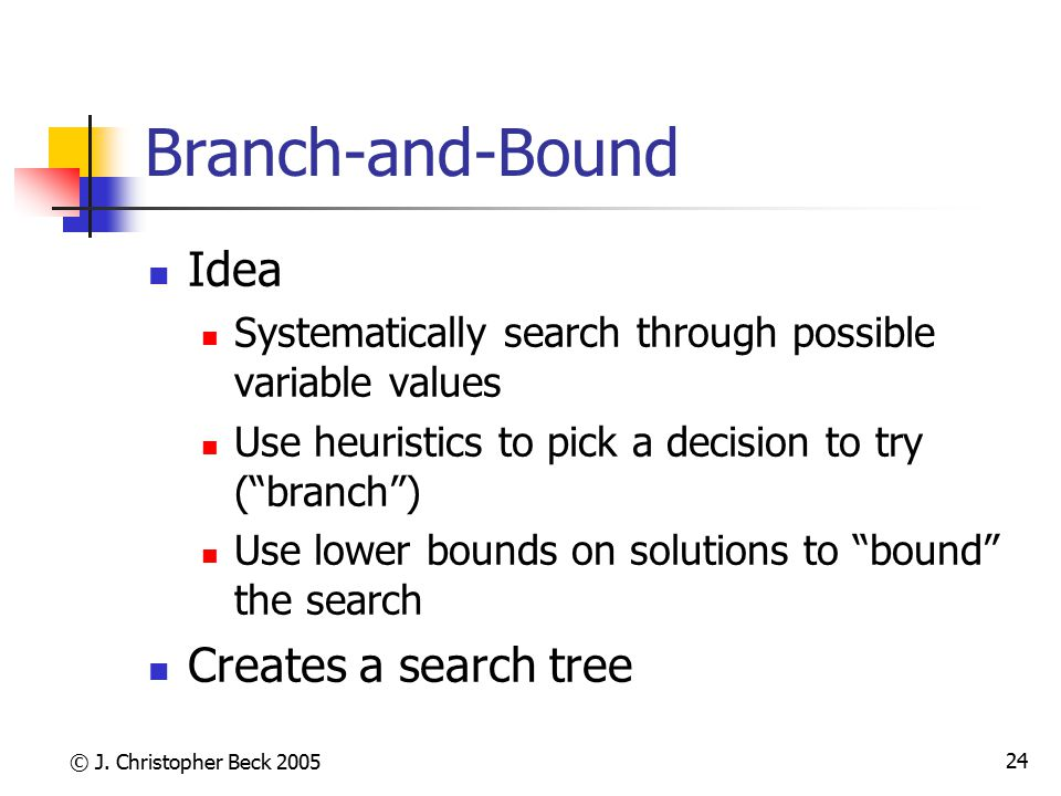 © J. Christopher Beck 2005 24 Branch-and-Bound Idea Systematically search through possible variable values Use heuristics to pick a decision to try (""