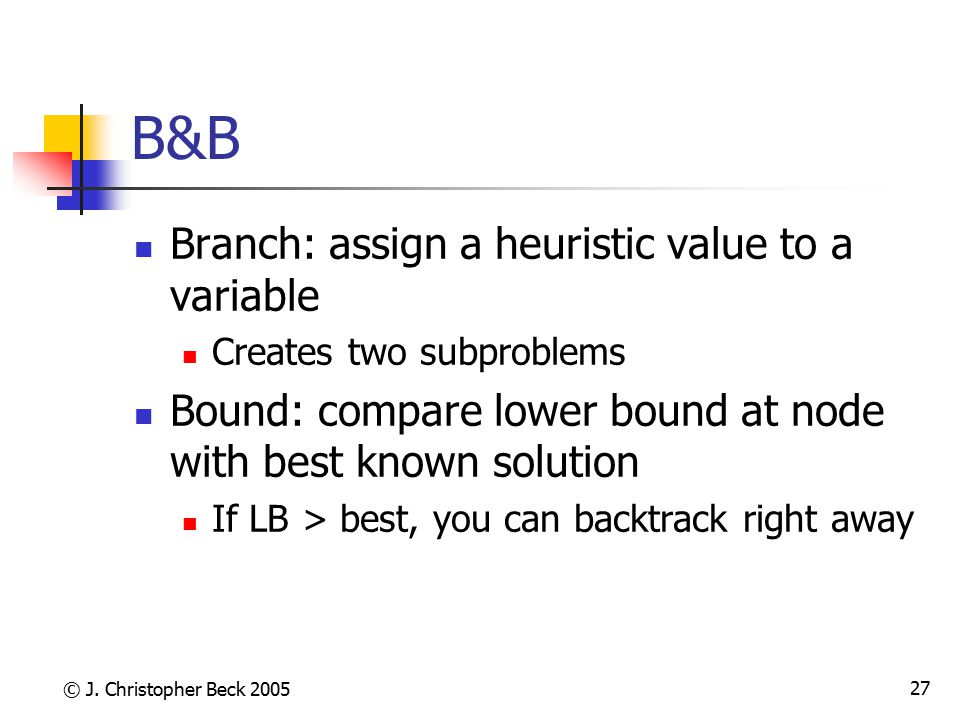 © J. Christopher Beck 2005 27 B&B Branch: assign a heuristic value to a variable Creates two subproblems Bound: compare lower bound at node with best