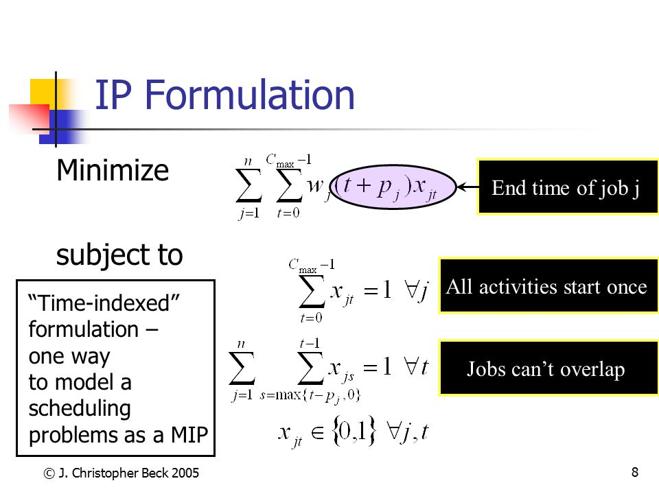 "© J. Christopher Beck 2005 8 IP Formulation Minimize subject to All activities start once End time of job j Jobs can't overlap ""Time-indexed"" formulat"