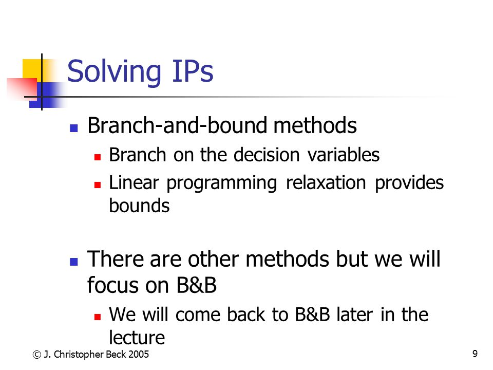 © J. Christopher Beck 2005 9 Solving IPs Branch-and-bound methods Branch on the decision variables Linear programming relaxation provides bounds There
