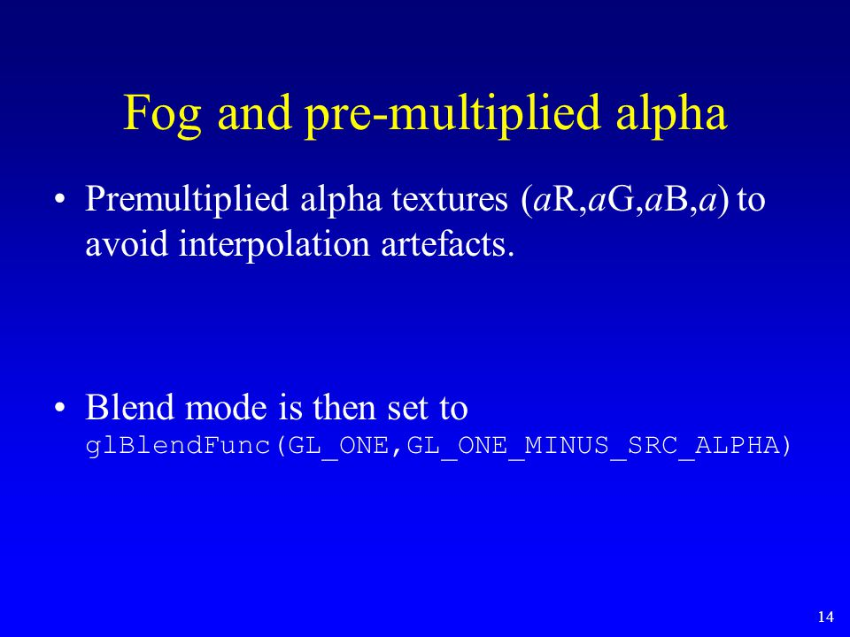 14 Fog and pre-multiplied alpha Premultiplied alpha textures (aR,aG,aB,a) to avoid interpolation artefacts. Blend mode is then set to glBlendFunc(GL_O