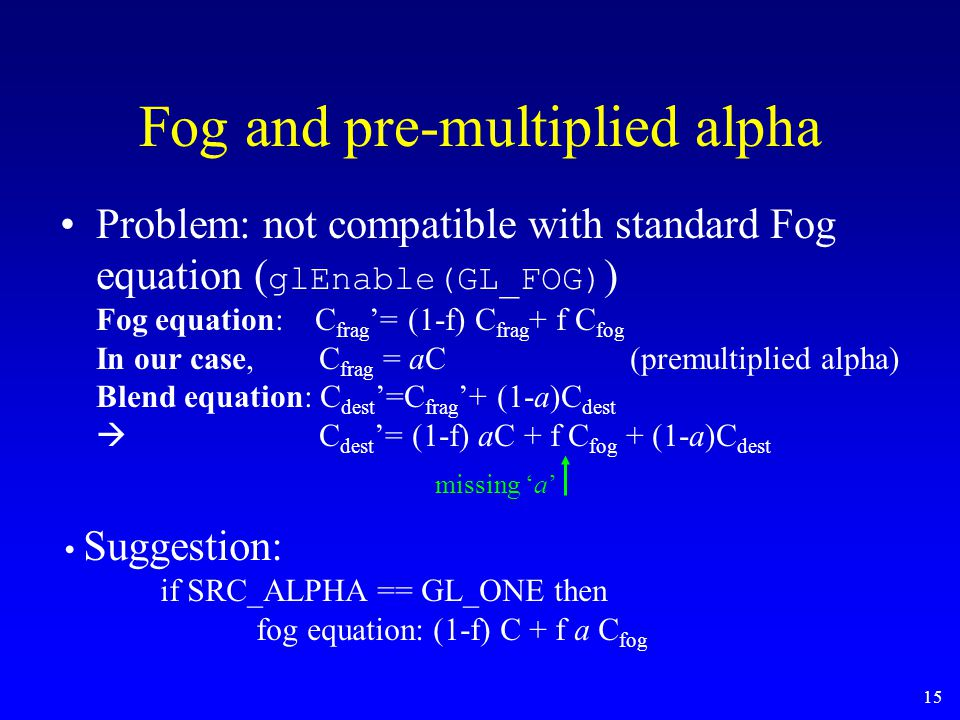 15 Fog and pre-multiplied alpha Problem: not compatible with standard Fog equation ( glEnable(GL_FOG) ) Fog equation: C frag '= (1-f) C frag + f C fog