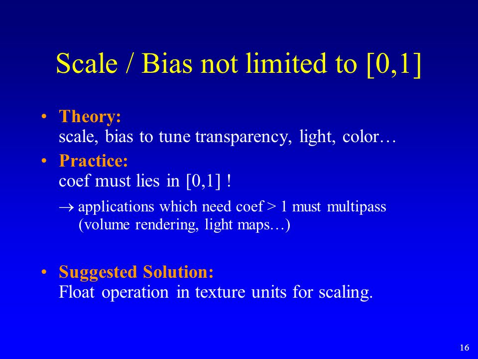 16 Scale / Bias not limited to [0,1] Theory: scale, bias to tune transparency, light, color… Practice: coef must lies in [0,1] !  applications which