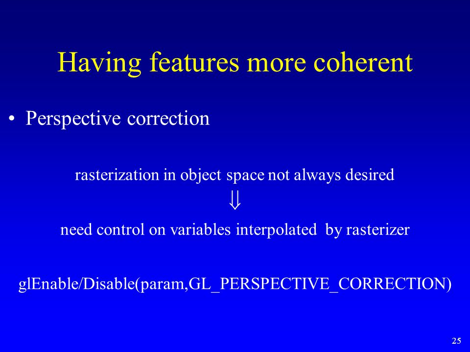 25 Perspective correction rasterization in object space not always desired  need control on variables interpolated by rasterizer glEnable/Disable(par