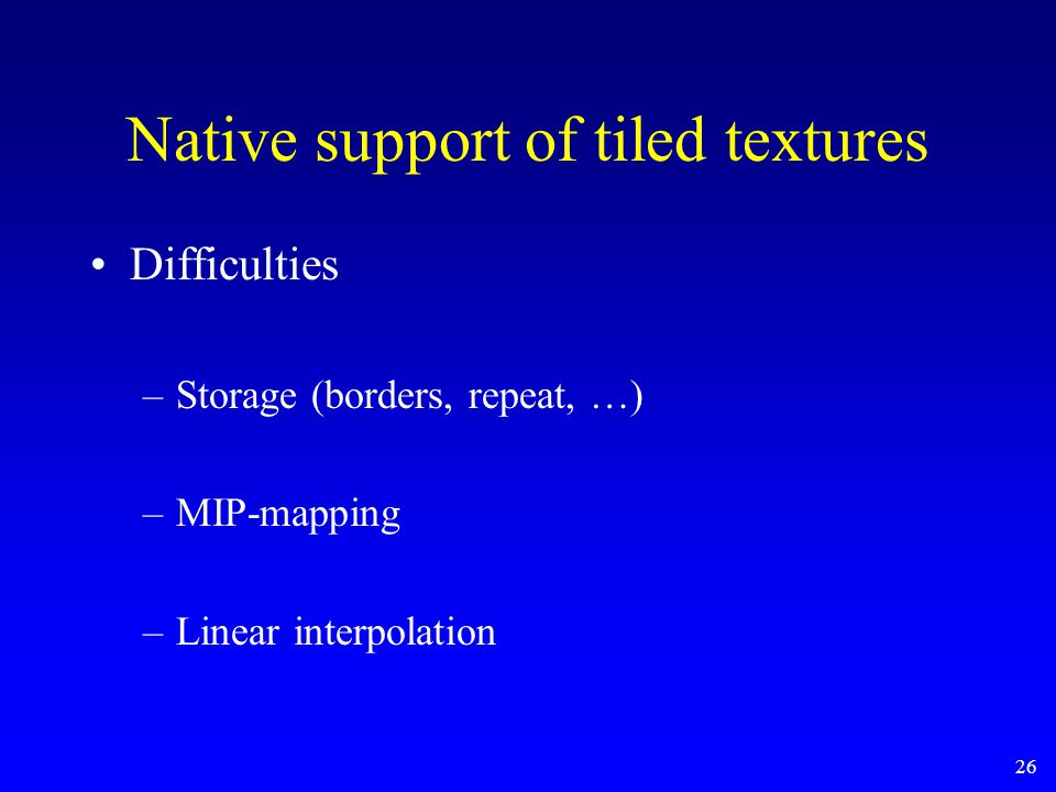 26 Native support of tiled textures Difficulties –Storage (borders, repeat, …) –MIP-mapping –Linear interpolation