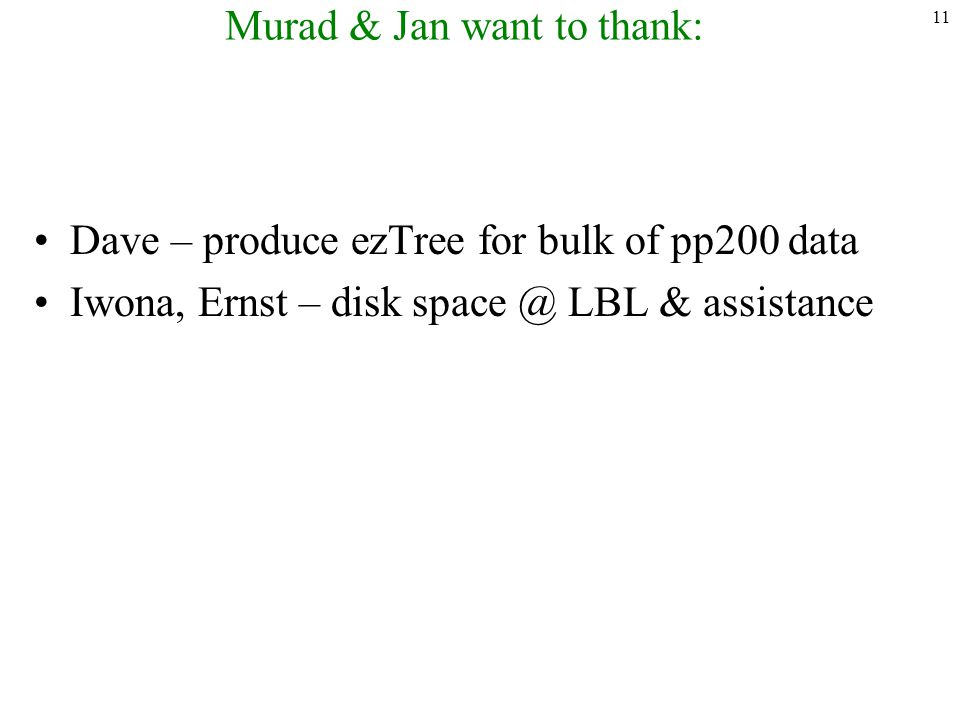 11 Murad & Jan want to thank: Dave – produce ezTree for bulk of pp200 data Iwona, Ernst – disk space @ LBL & assistance