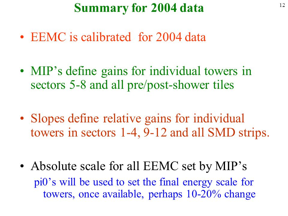 12 Summary for 2004 data EEMC is calibrated for 2004 data MIP's define gains for individual towers in sectors 5-8 and all pre/post-shower tiles Slopes define relative gains for individual towers in sectors 1-4, 9-12 and all SMD strips.