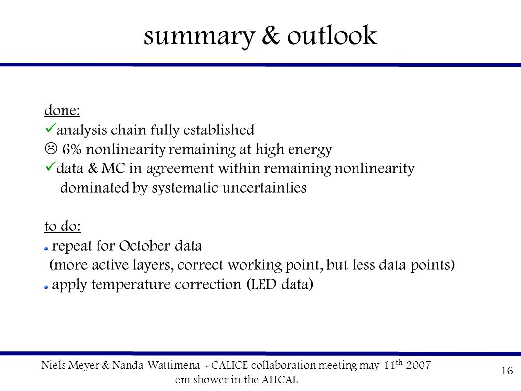 Niels Meyer & Nanda Wattimena - CALICE collaboration meeting may 11 th 2007 em shower in the AHCAL 16 summary & outlook done: analysis chain fully established  6% nonlinearity remaining at high energy data & MC in agreement within remaining nonlinearity dominated by systematic uncertainties to do: repeat for October data (more active layers, correct working point, but less data points) apply temperature correction (LED data)