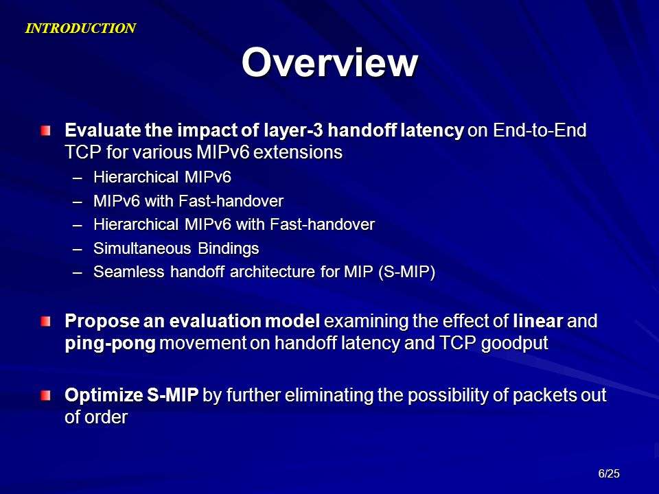 6/25 Overview Evaluate the impact of layer-3 handoff latency on End-to-End TCP for various MIPv6 extensions –Hierarchical MIPv6 –MIPv6 with Fast-hando