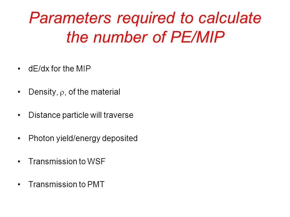 Parameters required to calculate the number of PE/MIP dE/dx for the MIP Density, , of the material Distance particle will traverse Photon yield/energy deposited Transmission to WSF Transmission to PMT