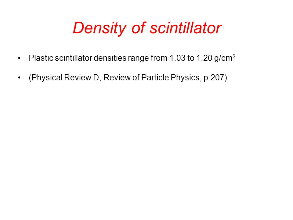 Density of scintillator Plastic scintillator densities range from 1.03 to 1.20 g/cm 3 (Physical Review D, Review of Particle Physics, p.207)