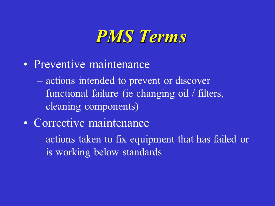 PMS Terms PMS Terms Preventive maintenance – –actions intended to prevent or discover functional failure (ie changing oil / filters, cleaning componen