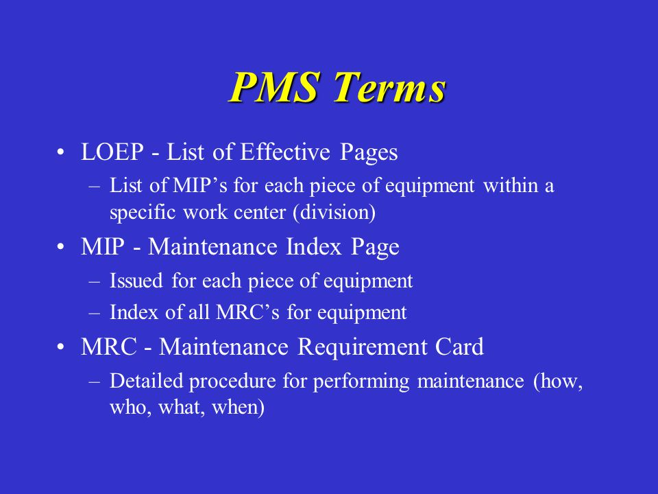 PMS Terms PMS Terms LOEP - List of Effective Pages – –List of MIP's for each piece of equipment within a specific work center (division) MIP - Mainten