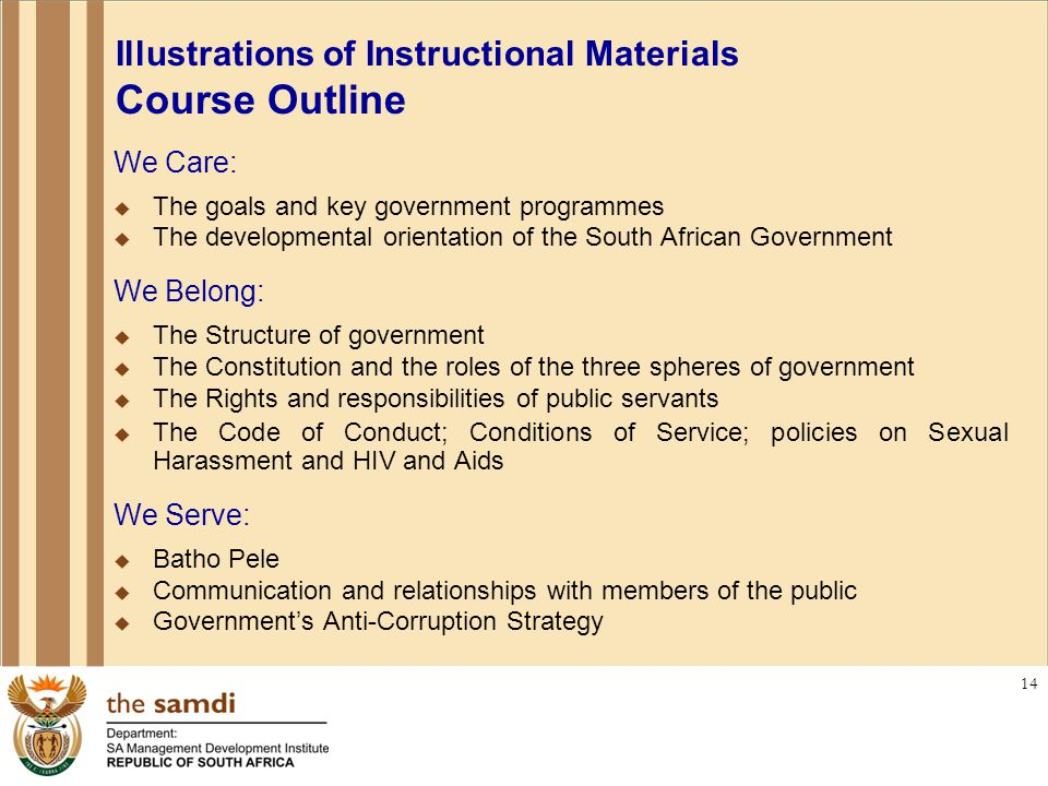 14 Illustrations of Instructional Materials Course Outline We Care:  The goals and key government programmes  The developmental orientation of the South African Government We Belong:  The Structure of government  The Constitution and the roles of the three spheres of government  The Rights and responsibilities of public servants  The Code of Conduct; Conditions of Service; policies on Sexual Harassment and HIV and Aids We Serve:  Batho Pele  Communication and relationships with members of the public  Government's Anti-Corruption Strategy